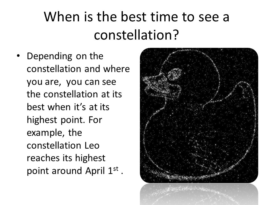 When is the best time to see a constellation? Depending on the constellation and where you are, you can see the constellation at its best when it's at