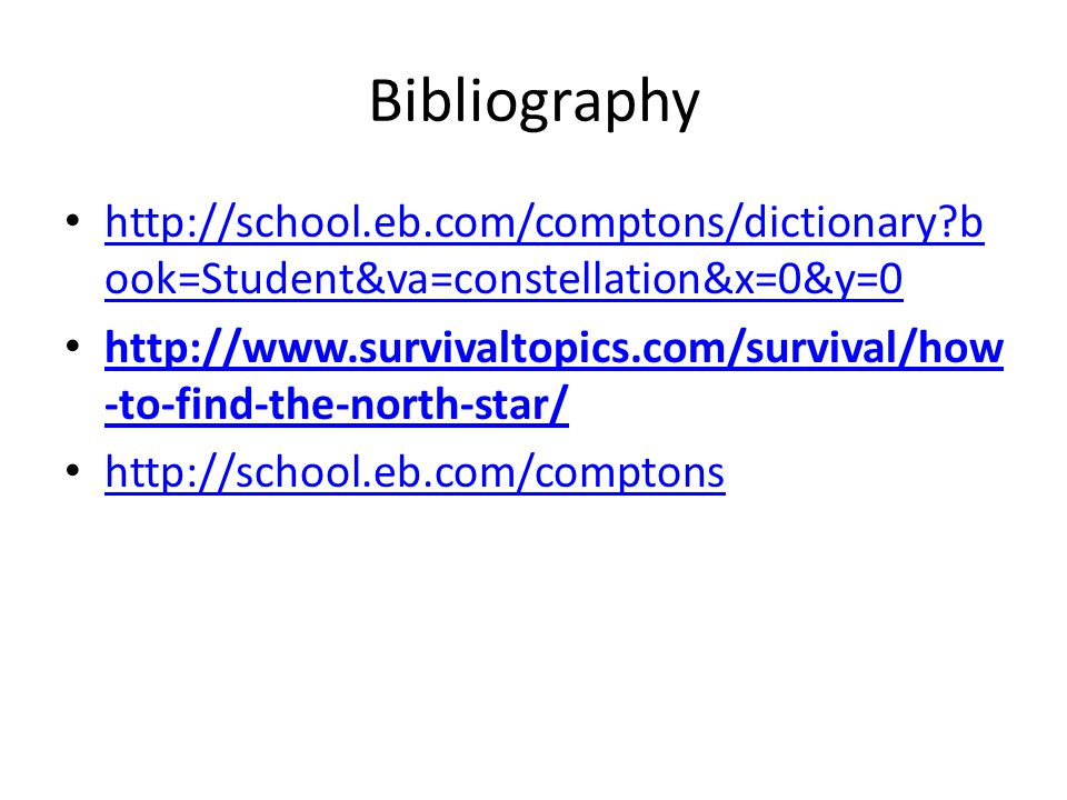 Bibliography http://school.eb.com/comptons/dictionary?b ook=Student&va=constellation&x=0&y=0 http://school.eb.com/comptons/dictionary?b ook=Student&va=constellation&x=0&y=0 http://www.survivaltopics.com/survival/how -to-find-the-north-star/ http://www.survivaltopics.com/survival/how -to-find-the-north-star/ http://school.eb.com/comptons