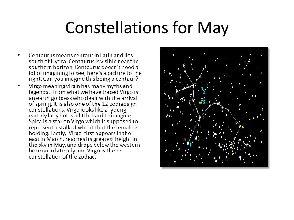 Constellations for May Centaurus means centaur in Latin and lies south of Hydra. Centaurus is visible near the southern horizon. Centaurus doesn't nee