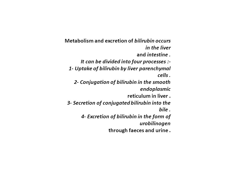 Metabolism and excretion of bilirubin occurs in the liver and intestine. It can be divided into four processes :- 1- Uptake of bilirubin by liver pare