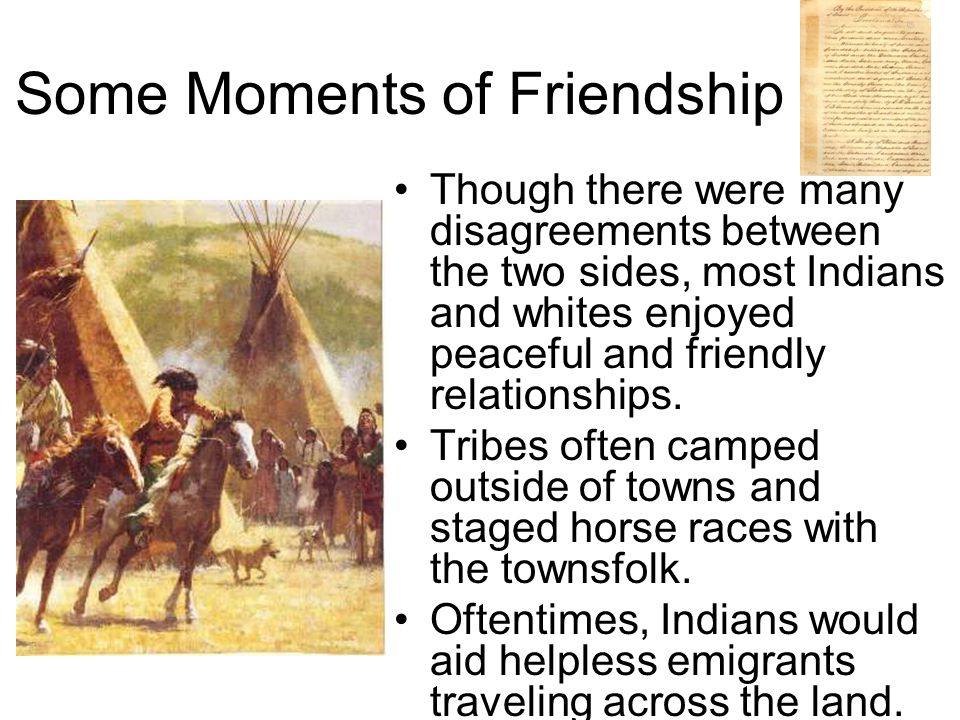 Some Moments of Friendship Though there were many disagreements between the two sides, most Indians and whites enjoyed peaceful and friendly relationships.