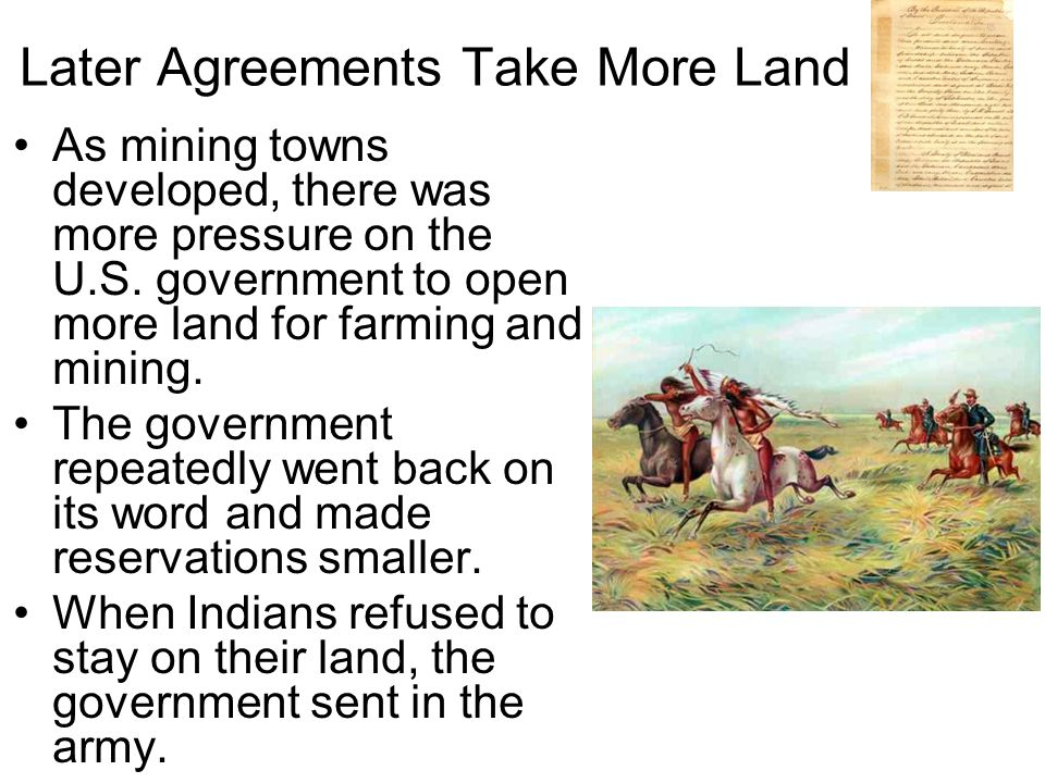 Later Agreements Take More Land As mining towns developed, there was more pressure on the U.S.