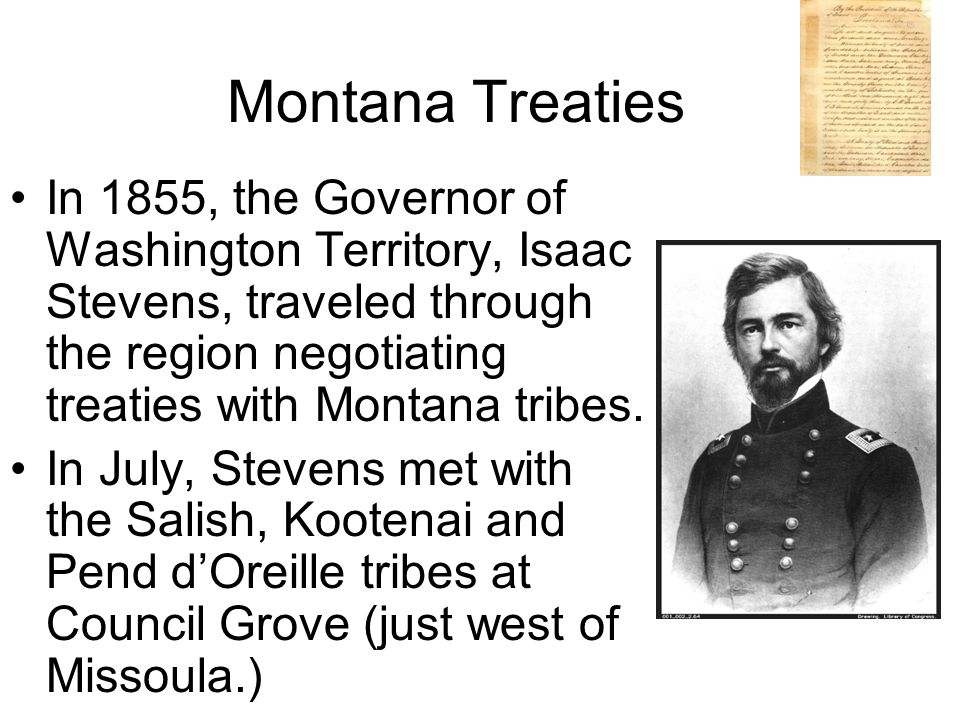 Montana Treaties In 1855, the Governor of Washington Territory, Isaac Stevens, traveled through the region negotiating treaties with Montana tribes.