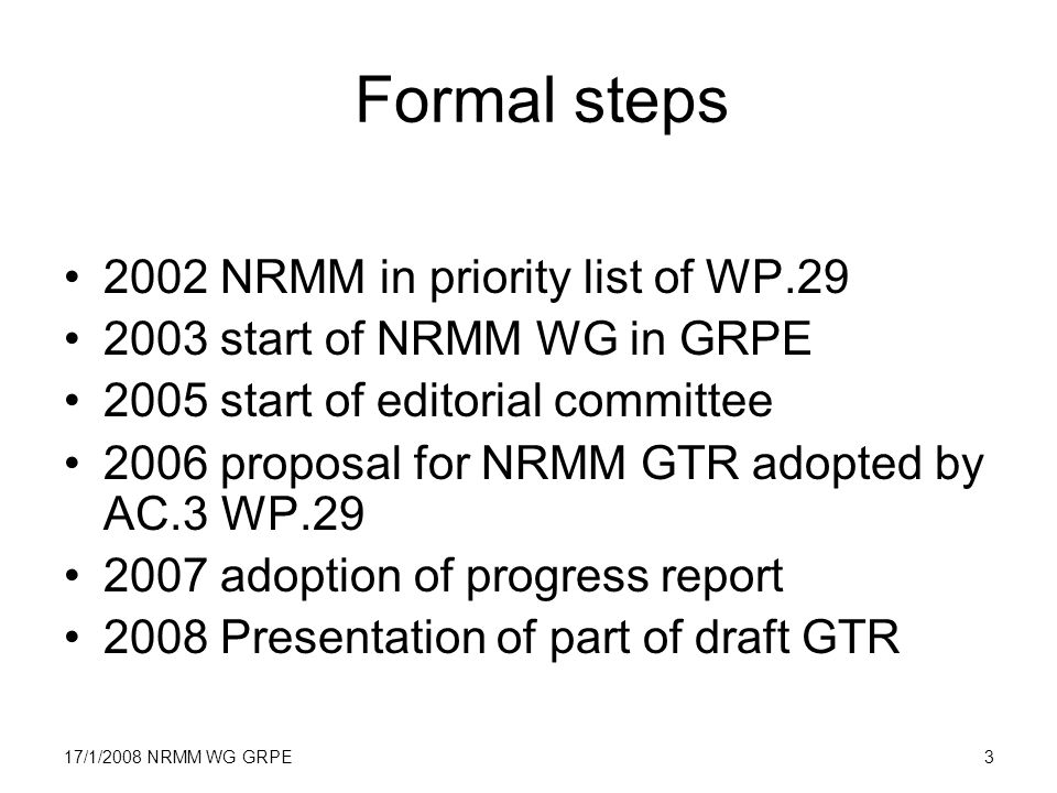 17/1/2008 NRMM WG GRPE3 Formal steps 2002 NRMM in priority list of WP.29 2003 start of NRMM WG in GRPE 2005 start of editorial committee 2006 proposal for NRMM GTR adopted by AC.3 WP.29 2007 adoption of progress report 2008 Presentation of part of draft GTR