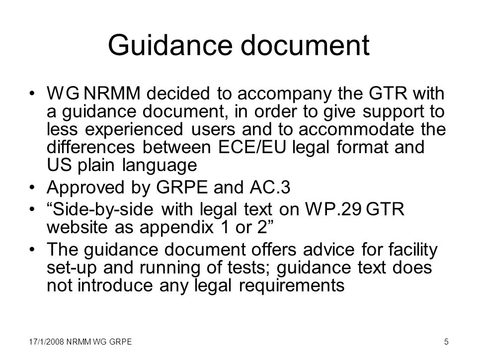 17/1/2008 NRMM WG GRPE5 Guidance document WG NRMM decided to accompany the GTR with a guidance document, in order to give support to less experienced users and to accommodate the differences between ECE/EU legal format and US plain language Approved by GRPE and AC.3 Side-by-side with legal text on WP.29 GTR website as appendix 1 or 2 The guidance document offers advice for facility set-up and running of tests; guidance text does not introduce any legal requirements