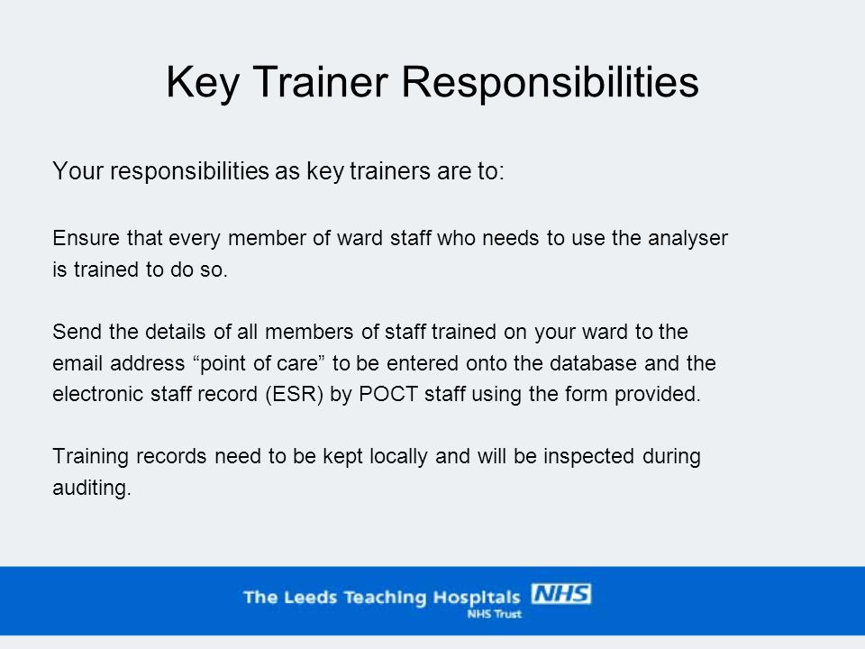 Key Trainer Responsibilities Your responsibilities as key trainers are to: Ensure that every member of ward staff who needs to use the analyser is trained to do so.