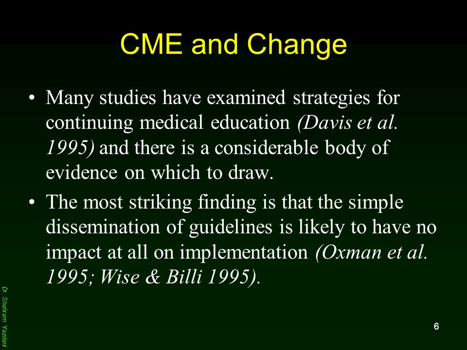 Dr. Shahram Yazdani 6 CME and Change Many studies have examined strategies for continuing medical education (Davis et al. 1995) and there is a conside