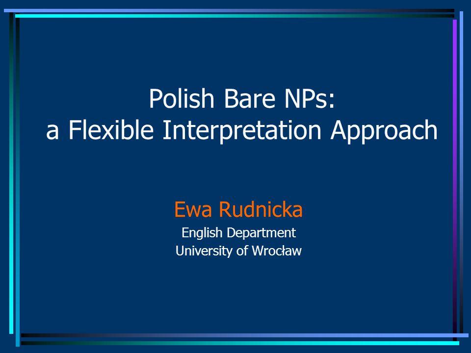 Polish Bare NPs: a Flexible Interpretation Approach Ewa Rudnicka English Department University of Wrocław