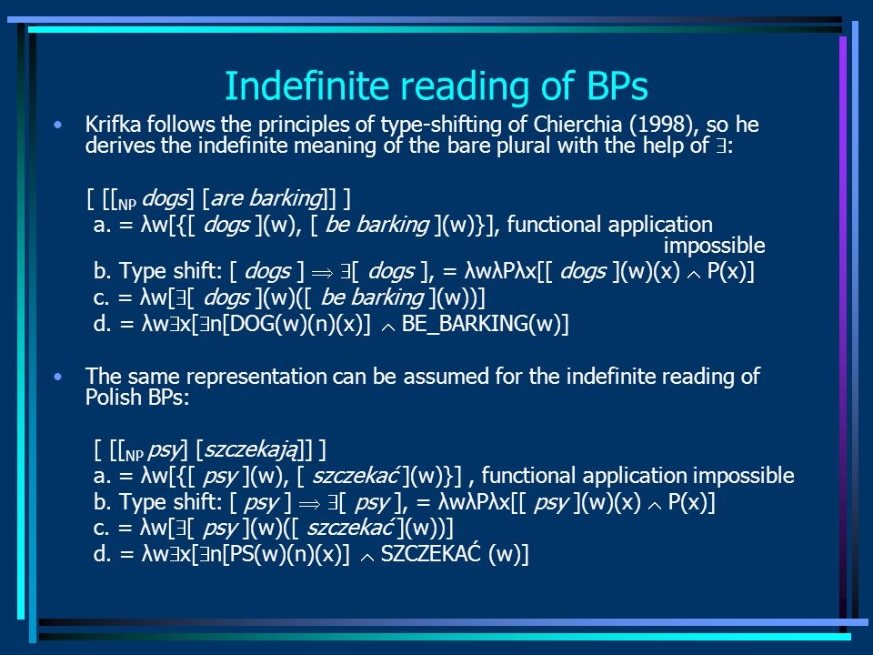 Indefinite reading of BPs Krifka follows the principles of type-shifting of Chierchia (1998), so he derives the indefinite meaning of the bare plural with the help of  : [ [[ NP dogs] [are barking]] ] a.