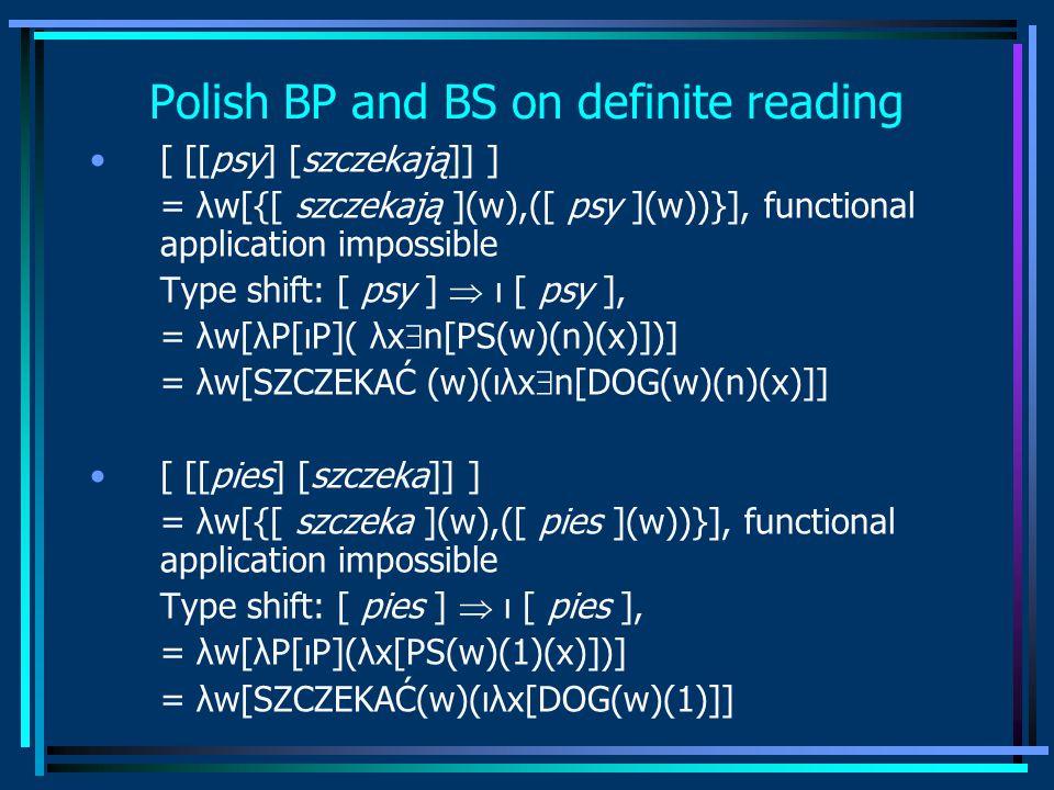 Polish BP and BS on definite reading [ [[psy] [szczekają]] ] = λw[{[ szczekają ](w),([ psy ](w))}], functional application impossible Type shift: [ psy ]  ι [ psy ], = λw[λP[ιP]( λx  n[PS(w)(n)(x)])] = λw[SZCZEKAĆ (w)(ιλx  n[DOG(w)(n)(x)]] [ [[pies] [szczeka]] ] = λw[{[ szczeka ](w),([ pies ](w))}], functional application impossible Type shift: [ pies ]  ι [ pies ], = λw[λP[ιP](λx[PS(w)(1)(x)])] = λw[SZCZEKAĆ(w)(ιλx[DOG(w)(1)]]
