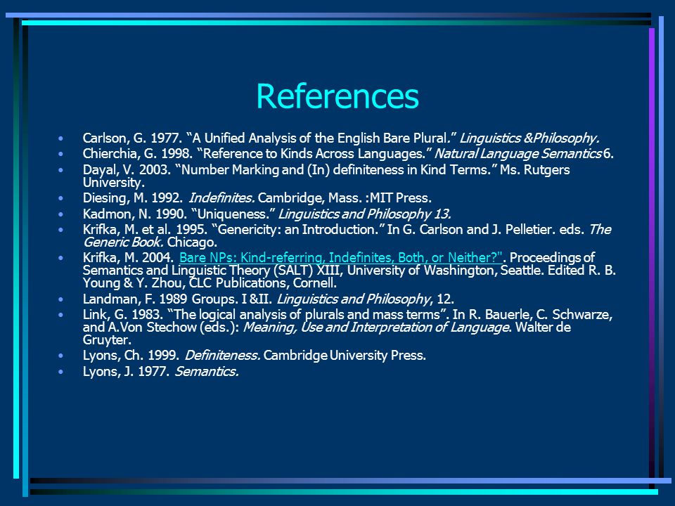 """References Carlson, G. 1977. """"A Unified Analysis of the English Bare Plural."""" Linguistics &Philosophy. Chierchia, G. 1998. """"Reference to Kinds Across"""