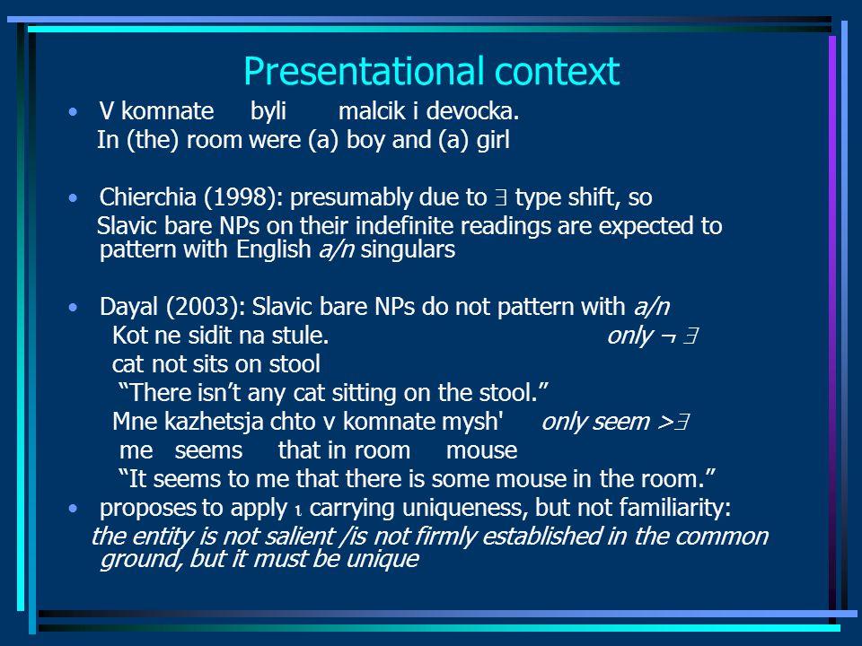 Presentational context V komnate byli malcik i devocka. In (the) room were (a) boy and (a) girl Chierchia (1998): presumably due to  type shift, so S