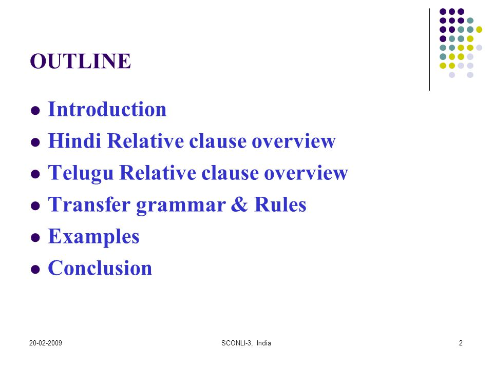 20-02-2009SCONLI-3, India2 OUTLINE Introduction Hindi Relative clause overview Telugu Relative clause overview Transfer grammar & Rules Examples Concl