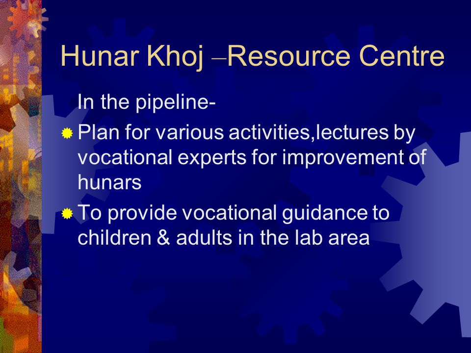 Hunar Khoj – Resource Centre In the pipeline-  Plan for various activities,lectures by vocational experts for improvement of hunars  To provide voca