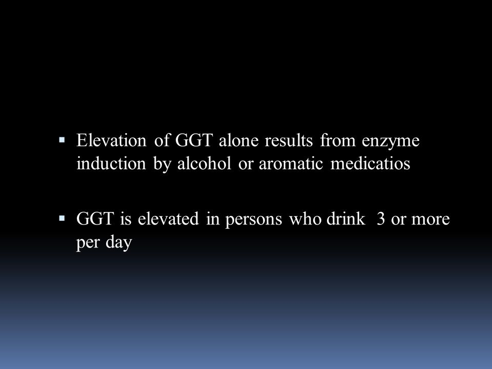  Elevation of GGT alone results from enzyme induction by alcohol or aromatic medicatios  GGT is elevated in persons who drink 3 or more per day