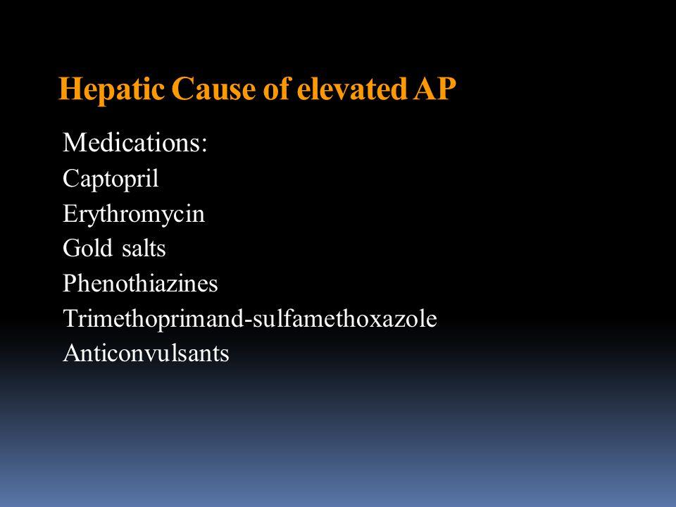 Hepatic Cause of elevated AP Medications: Captopril Erythromycin Gold salts Phenothiazines Trimethoprimand-sulfamethoxazole Anticonvulsants