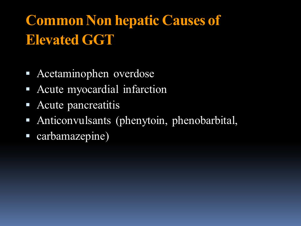 Common Non hepatic Causes of Elevated GGT  Acetaminophen overdose  Acute myocardial infarction  Acute pancreatitis  Anticonvulsants (phenytoin, ph