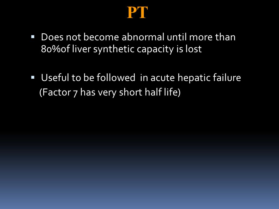 PT  Does not become abnormal until more than 80%of liver synthetic capacity is lost  Useful to be followed in acute hepatic failure (Factor 7 has very short half life)
