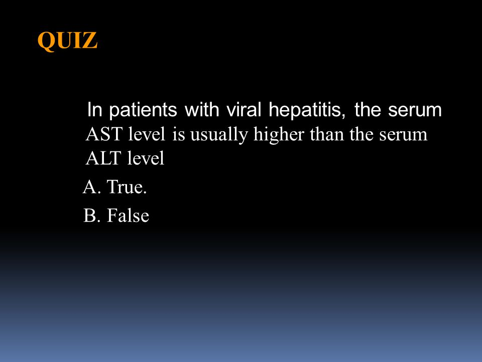 QUIZ In patients with viral hepatitis, the serum AST level is usually higher than the serum ALT level A. True. B. False