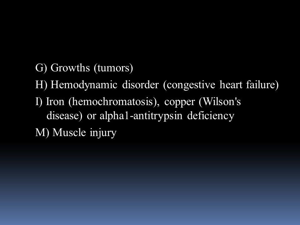 G) Growths (tumors) H) Hemodynamic disorder (congestive heart failure) I) Iron (hemochromatosis), copper (Wilson's disease) or alpha1-antitrypsin defi