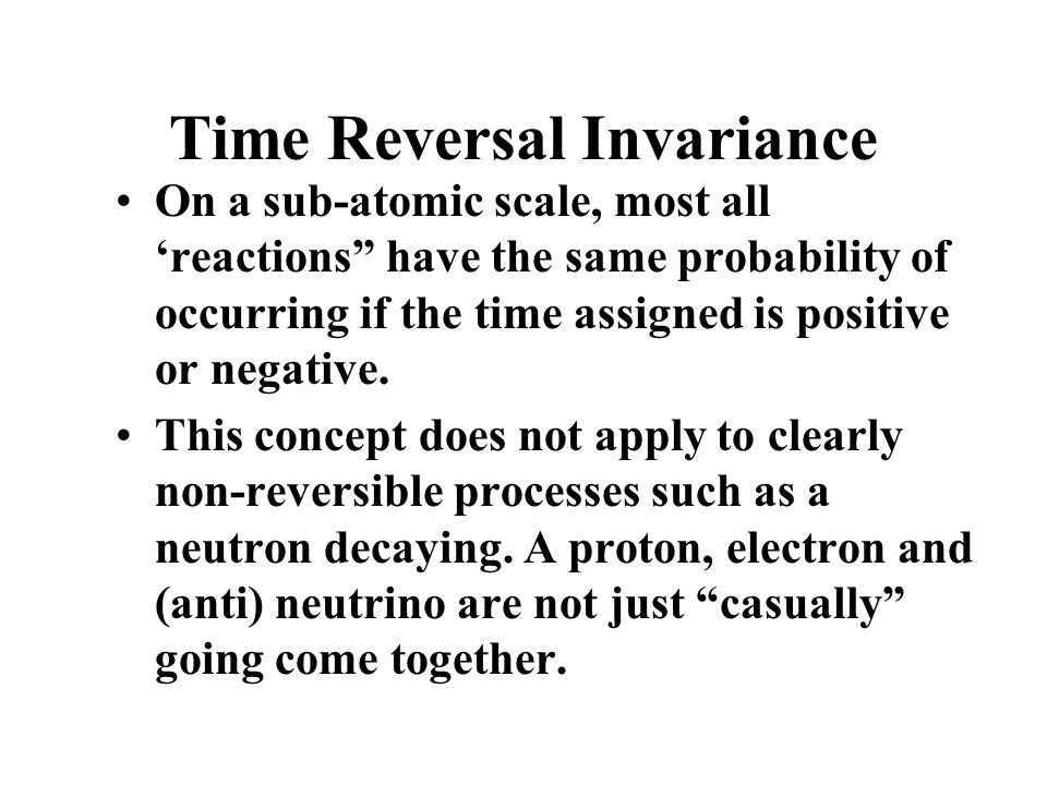Time Reversal Invariance On a sub-atomic scale, most all 'reactions have the same probability of occurring if the time assigned is positive or negative.