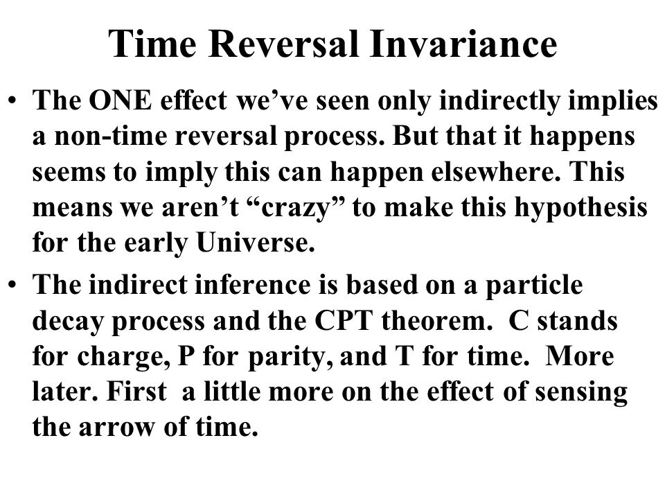 Time Reversal Invariance The ONE effect we've seen only indirectly implies a non-time reversal process.