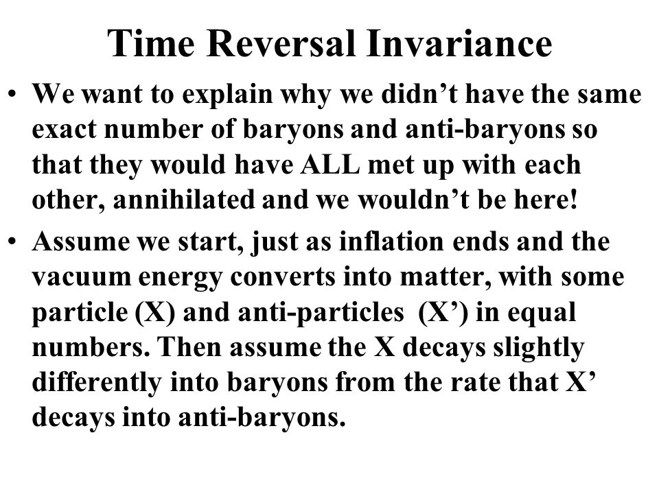 Time Reversal Invariance We want to explain why we didn't have the same exact number of baryons and anti-baryons so that they would have ALL met up with each other, annihilated and we wouldn't be here.