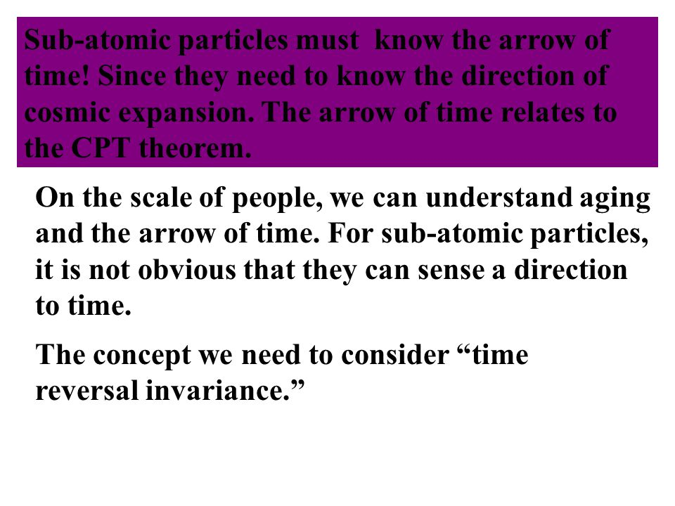 Need 3 things: Sub-atomic particles must know the arrow of time.