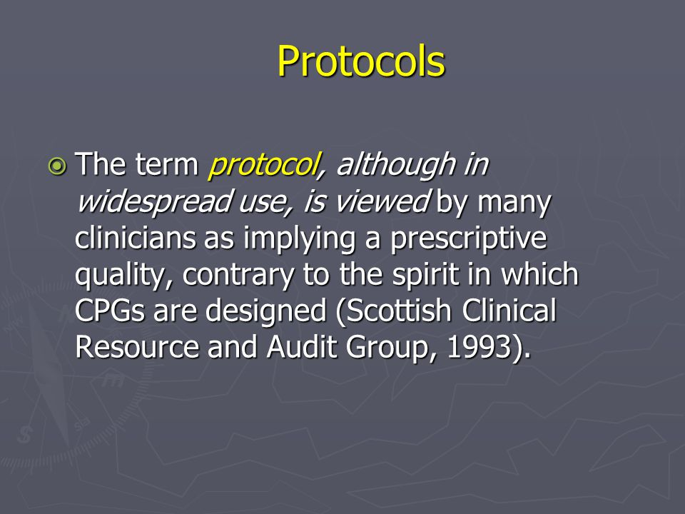 Protocols  The term protocol, although in widespread use, is viewed by many clinicians as implying a prescriptive quality, contrary to the spirit in which CPGs are designed (Scottish Clinical Resource and Audit Group, 1993).