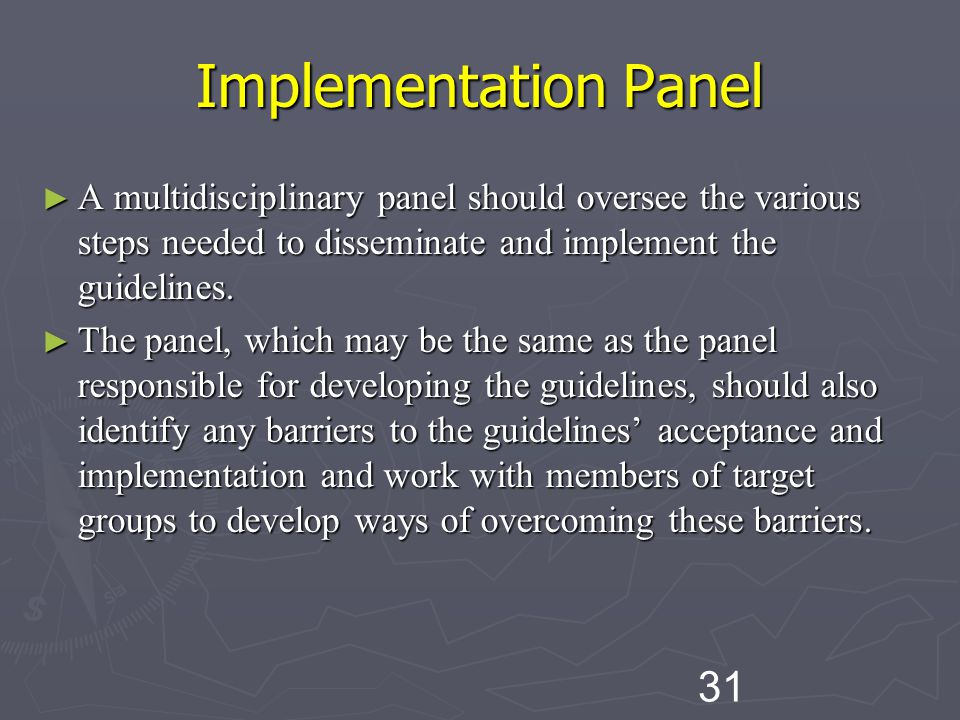 31 Implementation Panel ► A multidisciplinary panel should oversee the various steps needed to disseminate and implement the guidelines.