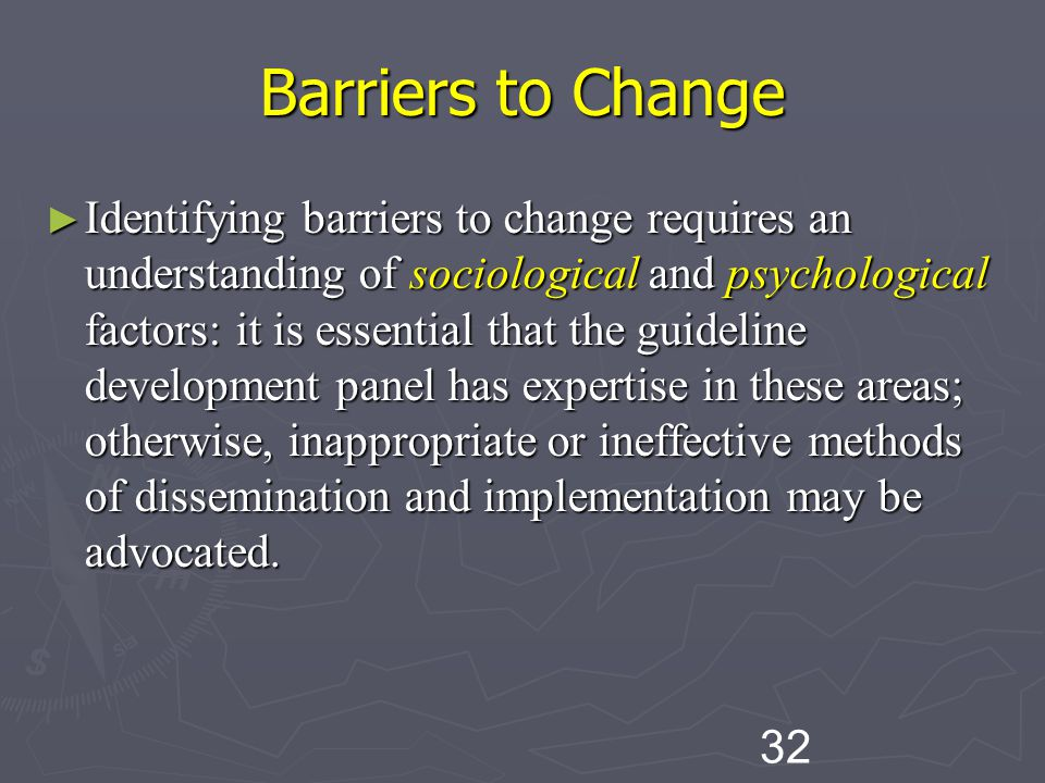 32 Barriers to Change ► Identifying barriers to change requires an understanding of sociological and psychological factors: it is essential that the guideline development panel has expertise in these areas; otherwise, inappropriate or ineffective methods of dissemination and implementation may be advocated.
