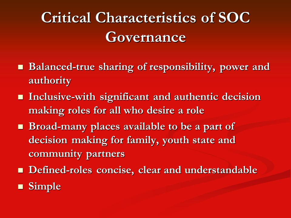 Critical Characteristics of SOC Governance Balanced-true sharing of responsibility, power and authority Balanced-true sharing of responsibility, power and authority Inclusive-with significant and authentic decision making roles for all who desire a role Inclusive-with significant and authentic decision making roles for all who desire a role Broad-many places available to be a part of decision making for family, youth state and community partners Broad-many places available to be a part of decision making for family, youth state and community partners Defined-roles concise, clear and understandable Defined-roles concise, clear and understandable Simple Simple