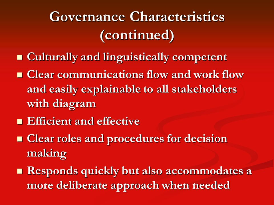 Governance Characteristics (continued) Culturally and linguistically competent Culturally and linguistically competent Clear communications flow and work flow and easily explainable to all stakeholders with diagram Clear communications flow and work flow and easily explainable to all stakeholders with diagram Efficient and effective Efficient and effective Clear roles and procedures for decision making Clear roles and procedures for decision making Responds quickly but also accommodates a more deliberate approach when needed Responds quickly but also accommodates a more deliberate approach when needed