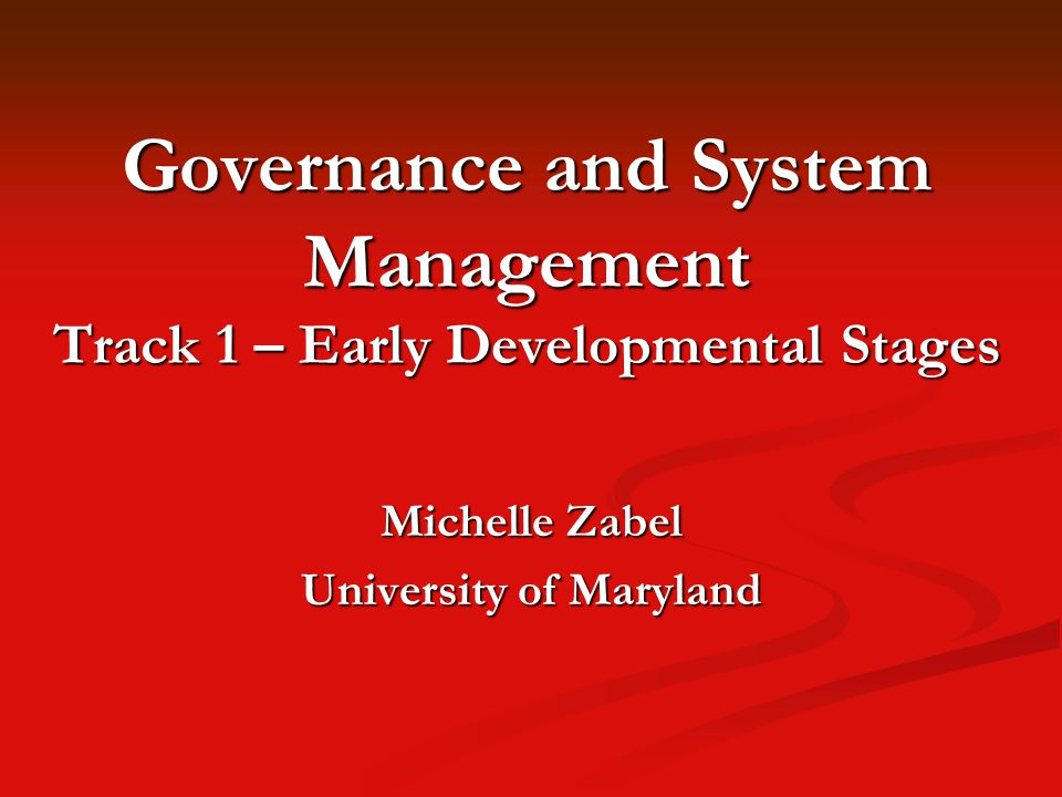 Governance and System Management Track 1 – Early Developmental Stages Michelle Zabel University of Maryland