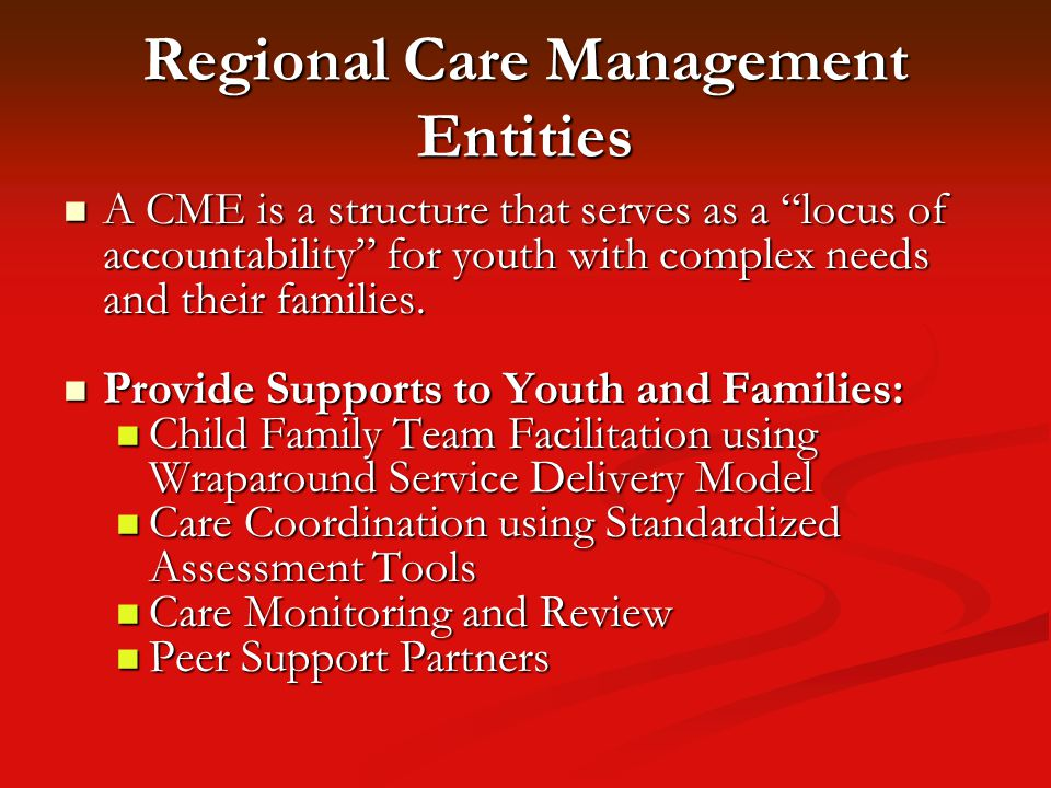 Regional Care Management Entities A CME is a structure that serves as a locus of accountability for youth with complex needs and their families.