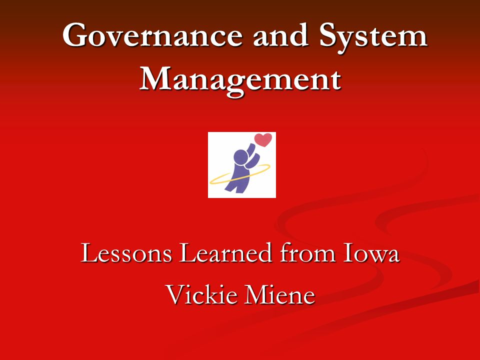 Governance and System Management Governance and System Management Lessons Learned from Iowa Vickie Miene