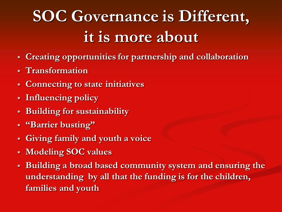 SOC Governance is Different, it is more about Creating opportunities for partnership and collaboration Creating opportunities for partnership and collaboration Transformation Transformation Connecting to state initiatives Connecting to state initiatives Influencing policy Influencing policy Building for sustainability Building for sustainability Barrier busting Barrier busting Giving family and youth a voice Giving family and youth a voice Modeling SOC values Modeling SOC values Building a broad based community system and ensuring the understanding by all that the funding is for the children, families and youth Building a broad based community system and ensuring the understanding by all that the funding is for the children, families and youth