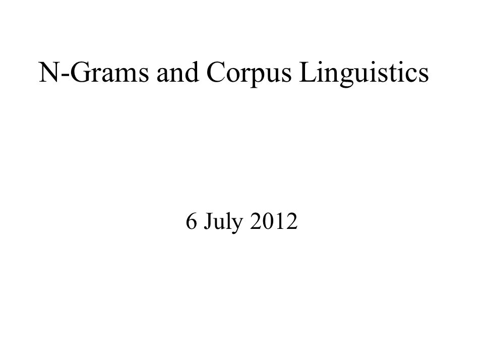 N-Grams and Corpus Linguistics 6 July 2012