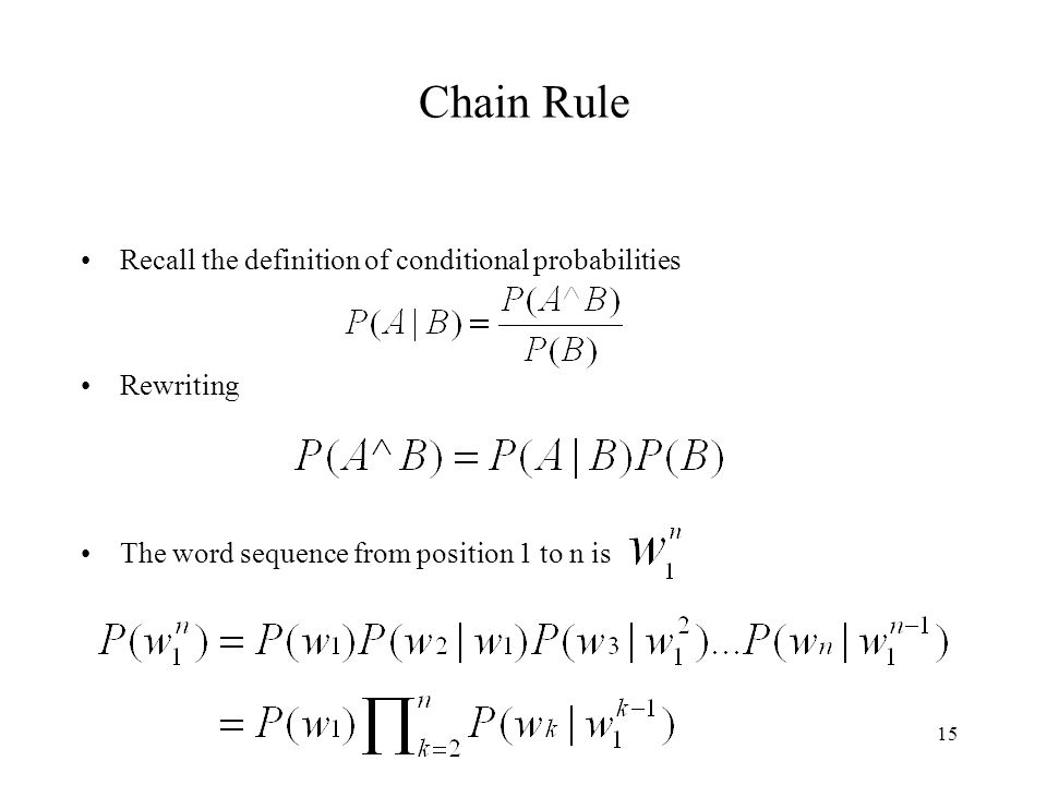 15 Chain Rule Recall the definition of conditional probabilities Rewriting The word sequence from position 1 to n is