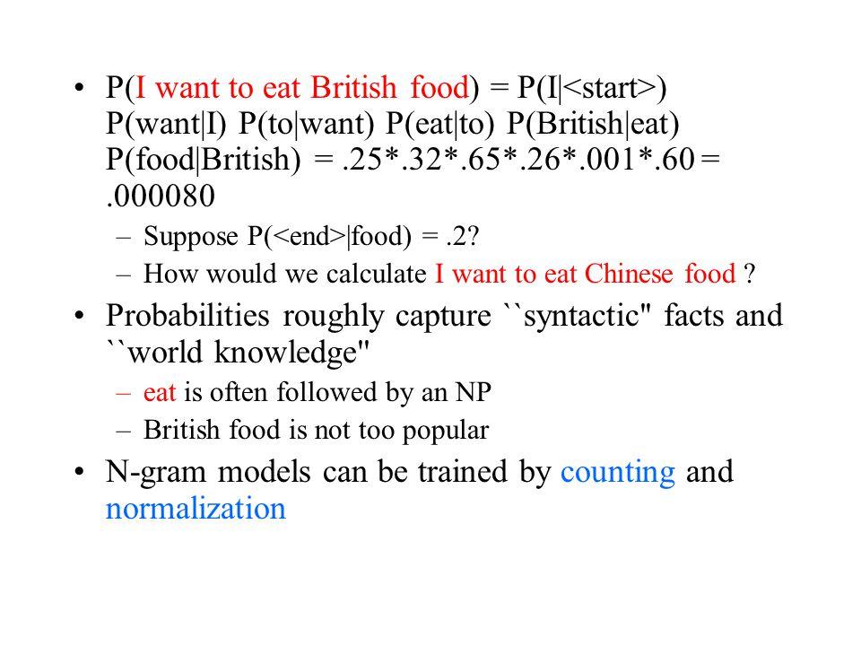 P(I want to eat British food) = P(I| ) P(want|I) P(to|want) P(eat|to) P(British|eat) P(food|British) =.25*.32*.65*.26*.001*.60 =.000080 –Suppose P( |food) =.2.