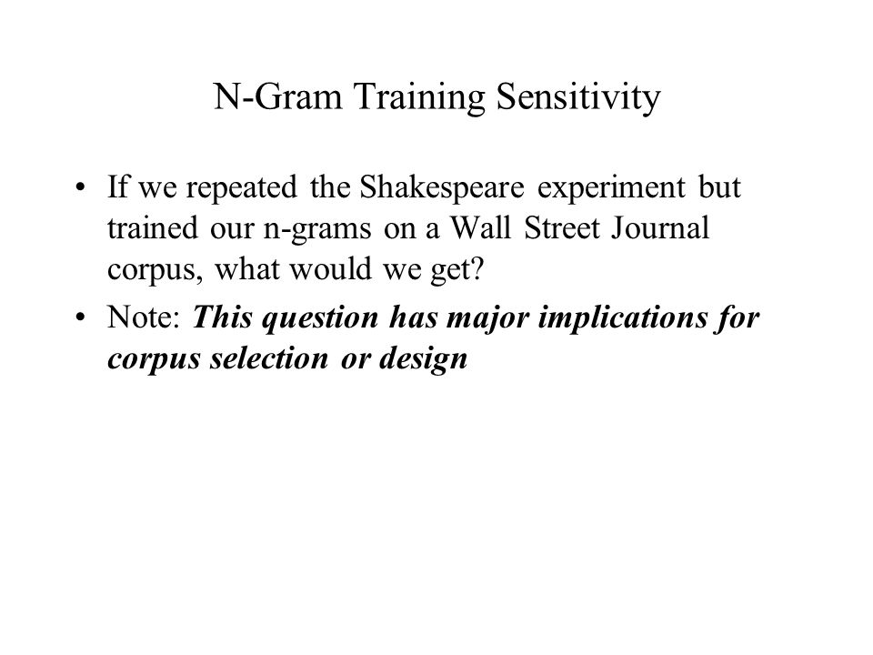 N-Gram Training Sensitivity If we repeated the Shakespeare experiment but trained our n-grams on a Wall Street Journal corpus, what would we get.