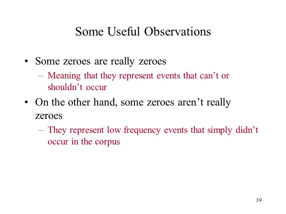 39 Some Useful Observations Some zeroes are really zeroes –Meaning that they represent events that can't or shouldn't occur On the other hand, some zeroes aren't really zeroes –They represent low frequency events that simply didn't occur in the corpus