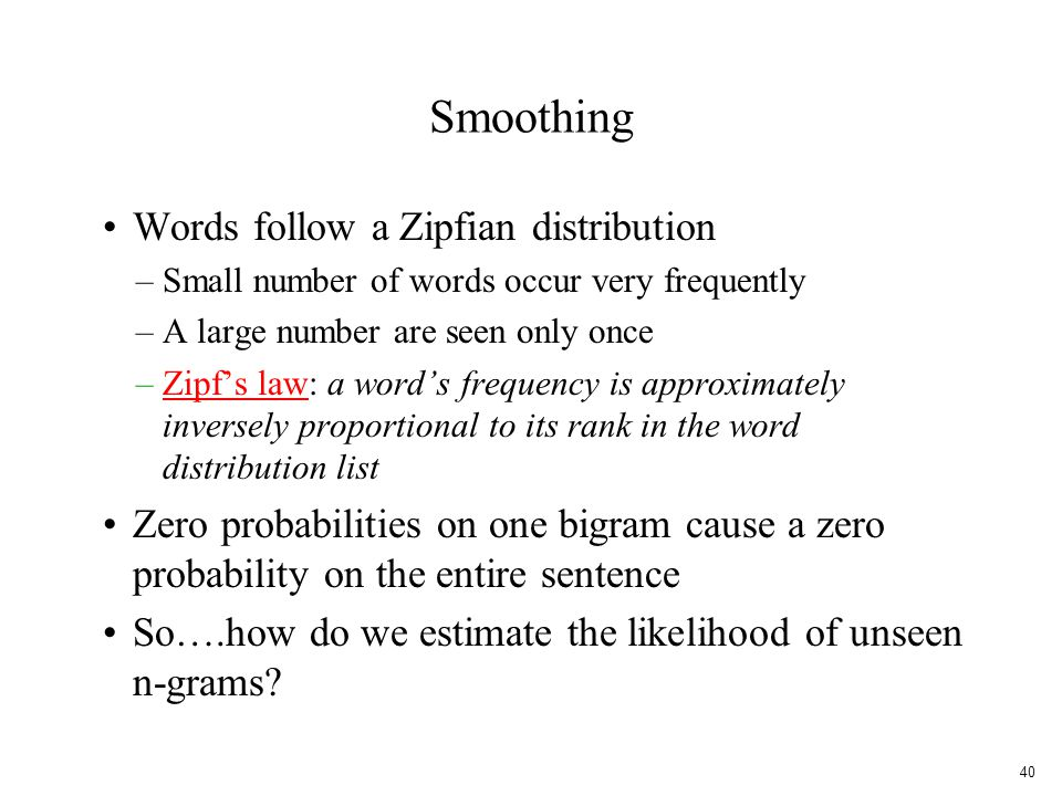 Smoothing Words follow a Zipfian distribution –Small number of words occur very frequently –A large number are seen only once –Zipf's law: a word's frequency is approximately inversely proportional to its rank in the word distribution listZipf's law Zero probabilities on one bigram cause a zero probability on the entire sentence So….how do we estimate the likelihood of unseen n-grams.