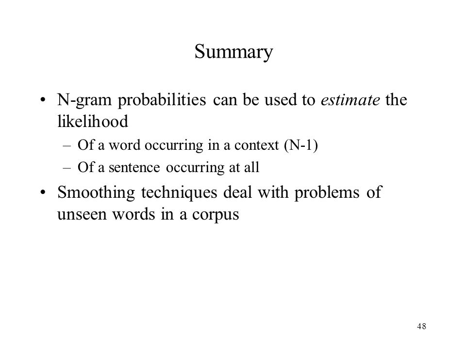48 Summary N-gram probabilities can be used to estimate the likelihood –Of a word occurring in a context (N-1) –Of a sentence occurring at all Smoothing techniques deal with problems of unseen words in a corpus
