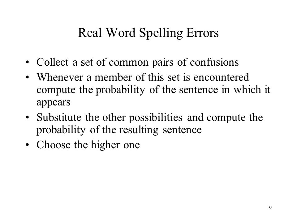 9 Real Word Spelling Errors Collect a set of common pairs of confusions Whenever a member of this set is encountered compute the probability of the sentence in which it appears Substitute the other possibilities and compute the probability of the resulting sentence Choose the higher one