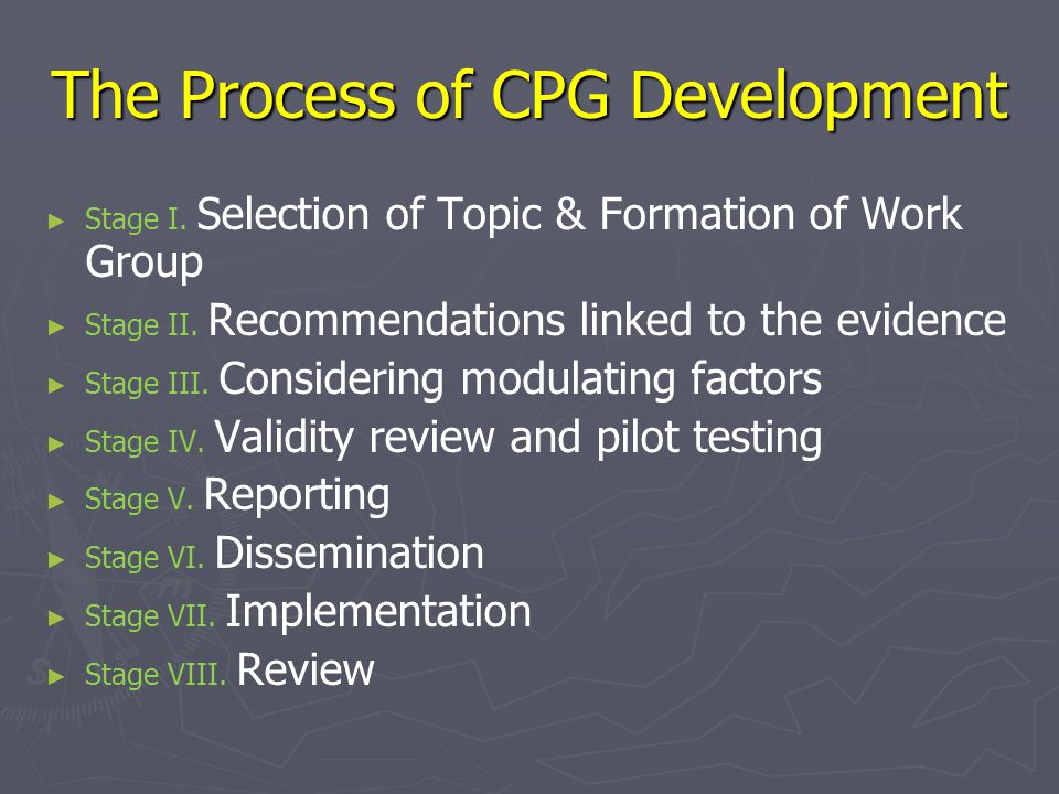 The Process of CPG Development ► ► Stage I. Selection of Topic & Formation of Work Group ► ► Stage II. Recommendations linked to the evidence ► ► Stag