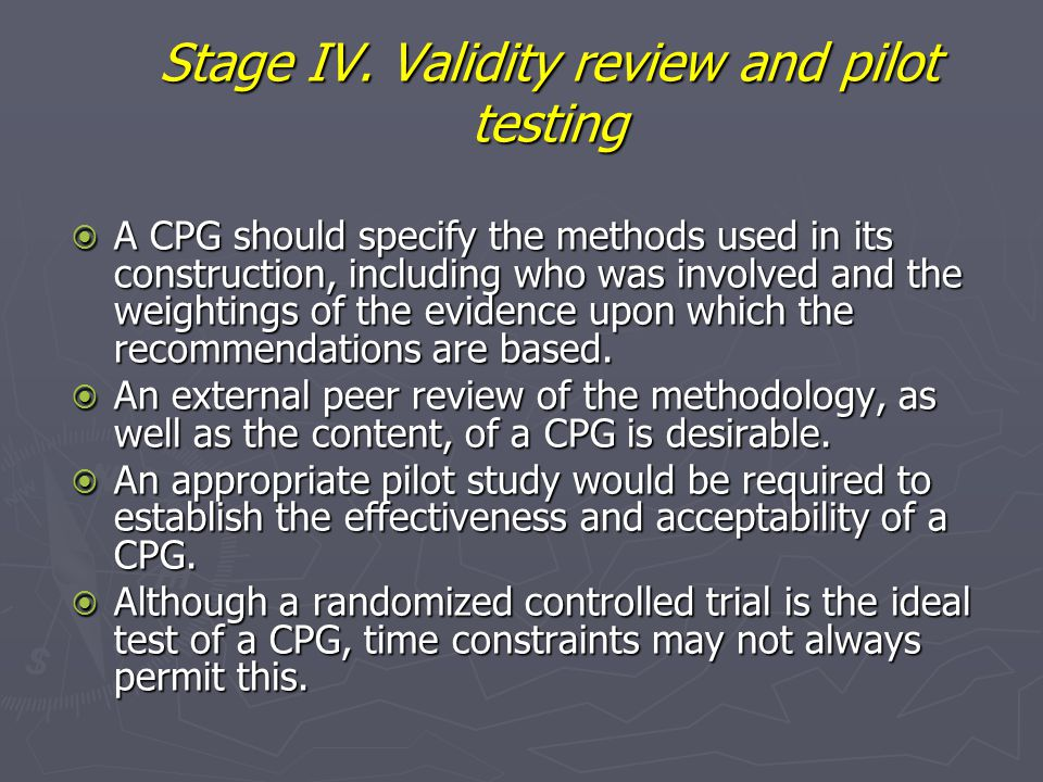 Stage IV. Validity review and pilot testing  A CPG should specify the methods used in its construction, including who was involved and the weightings