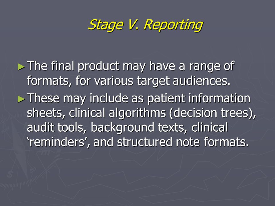 Stage V. Reporting ► The final product may have a range of formats, for various target audiences. ► These may include as patient information sheets, c