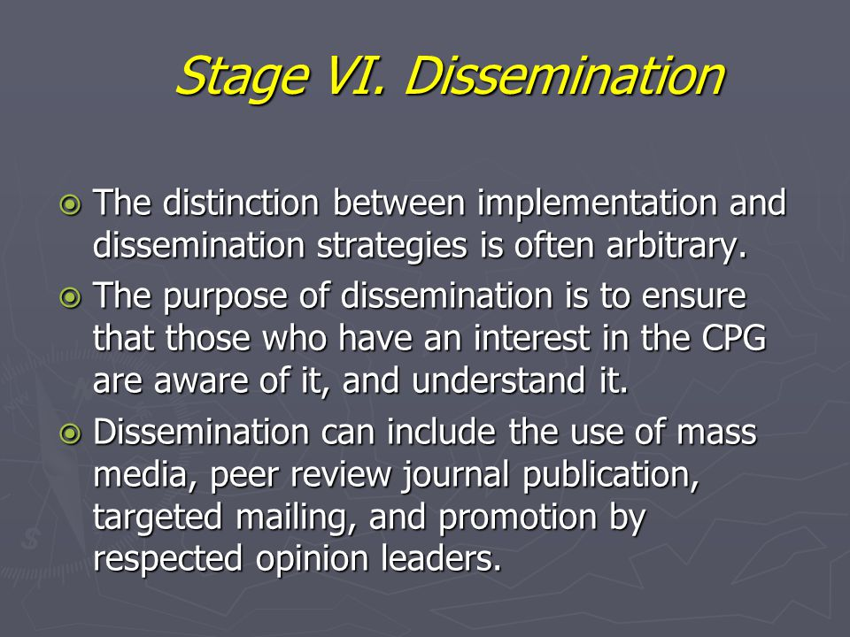Stage VI. Dissemination  The distinction between implementation and dissemination strategies is often arbitrary.  The purpose of dissemination is to