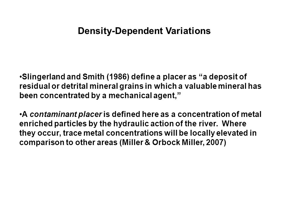 """Slingerland and Smith (1986) define a placer as """"a deposit of residual or detrital mineral grains in which a valuable mineral has been concentrated by"""